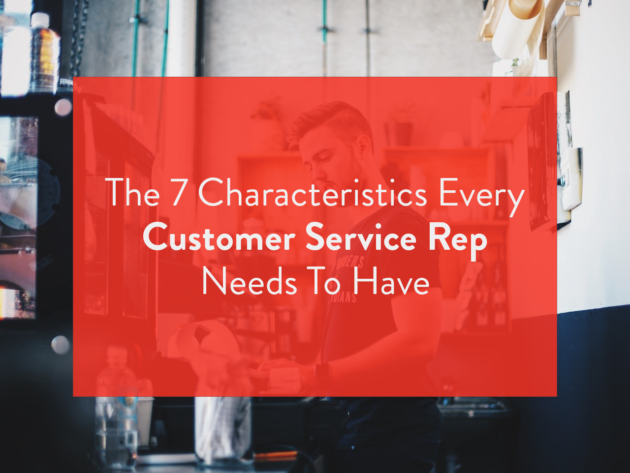 7 must have qualities of a stellar customer service rep